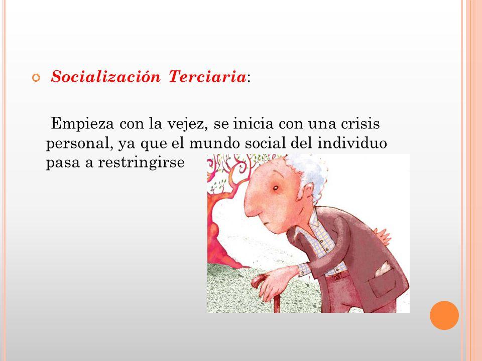 Socialización Terciaria : Empieza con la vejez, se inicia con una crisis personal, ya que el mundo social del individuo pasa a restringirse