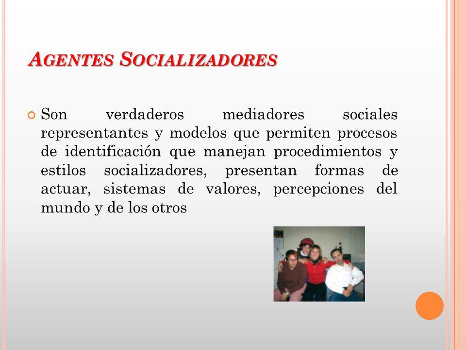 A GENTES S OCIALIZADORES Son verdaderos mediadores sociales representantes y modelos que permiten procesos de identificación que manejan procedimiento