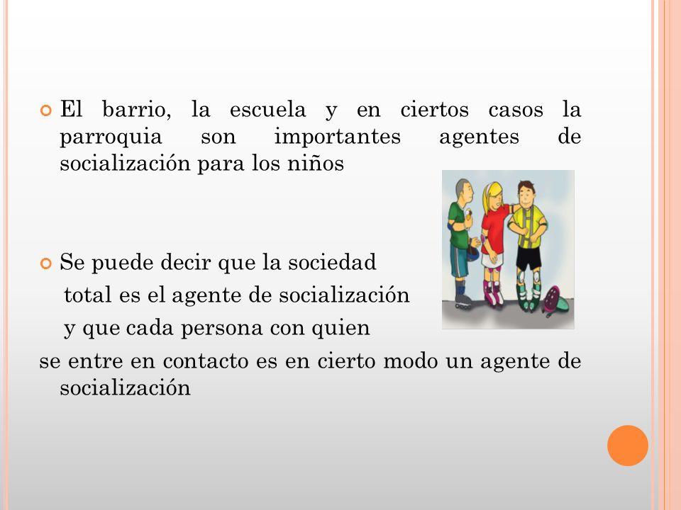 El barrio, la escuela y en ciertos casos la parroquia son importantes agentes de socialización para los niños Se puede decir que la sociedad total es