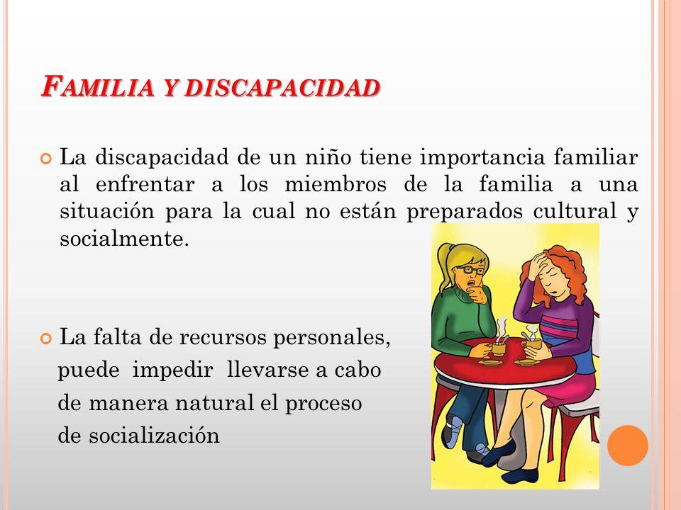 F AMILIA Y DISCAPACIDAD La discapacidad de un niño tiene importancia familiar al enfrentar a los miembros de la familia a una situación para la cual n