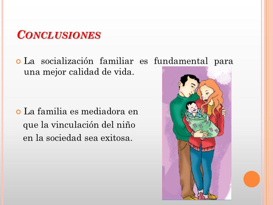 C ONCLUSIONES La socialización familiar es fundamental para una mejor calidad de vida. La familia es mediadora en que la vinculación del niño en la so