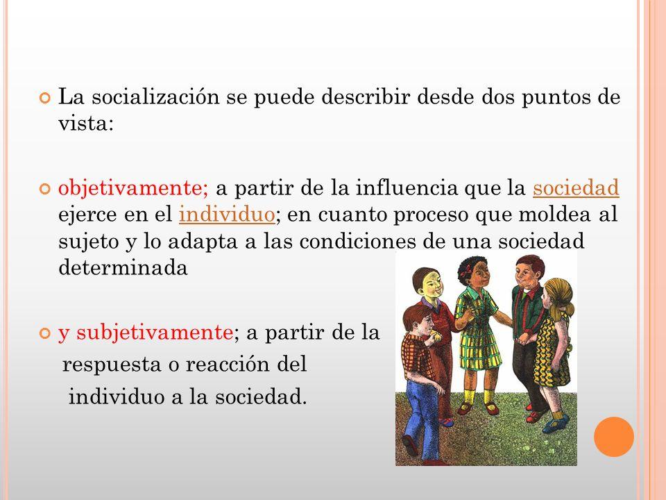La socialización se puede describir desde dos puntos de vista: objetivamente; a partir de la influencia que la sociedad ejerce en el individuo; en cua