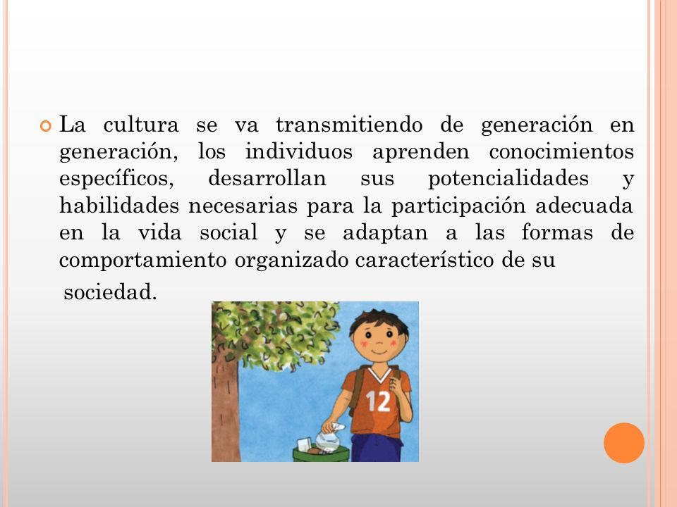 La cultura se va transmitiendo de generación en generación, los individuos aprenden conocimientos específicos, desarrollan sus potencialidades y habil