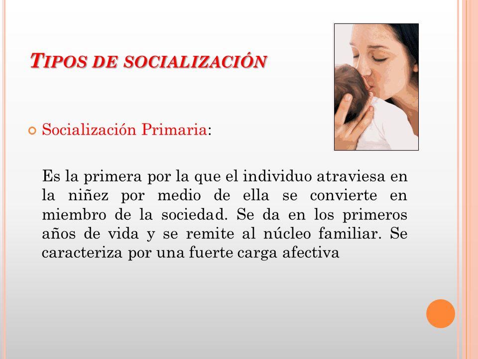 T IPOS DE SOCIALIZACIÓN Socialización Primaria: Es la primera por la que el individuo atraviesa en la niñez por medio de ella se convierte en miembro