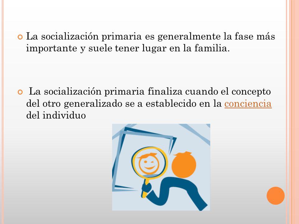 La socialización primaria es generalmente la fase más importante y suele tener lugar en la familia. La socialización primaria finaliza cuando el conce
