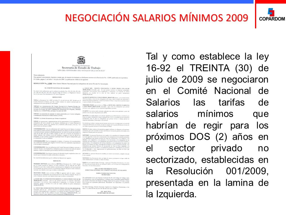 NEGOCIACIÓN SALARIOS MÍNIMOS 2009 Tal y como establece la ley 16-92 el TREINTA (30) de julio de 2009 se negociaron en el Comité Nacional de Salarios las tarifas de salarios mínimos que habrían de regir para los próximos DOS (2) años en el sector privado no sectorizado, establecidas en la Resolución 001/2009, presentada en la lamina de la Izquierda.