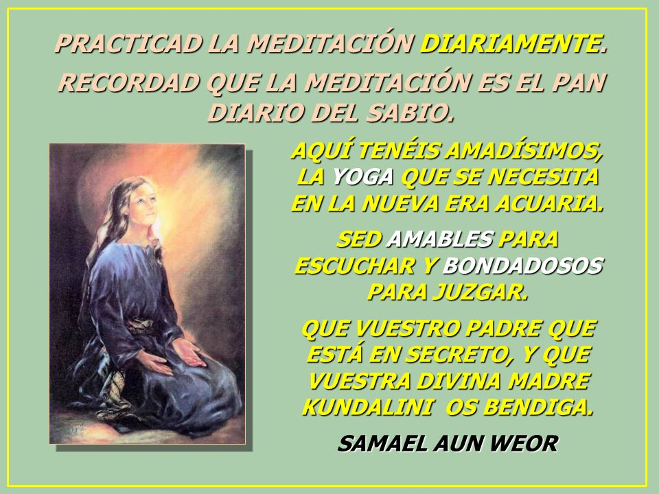 PRACTICAD LA MEDITACIÓN DIARIAMENTE. RECORDAD QUE LA MEDITACIÓN ES EL PAN DIARIO DEL SABIO. AQUÍ TENÉIS AMADÍSIMOS, LA YOGA QUE SE NECESITA EN LA NUEV