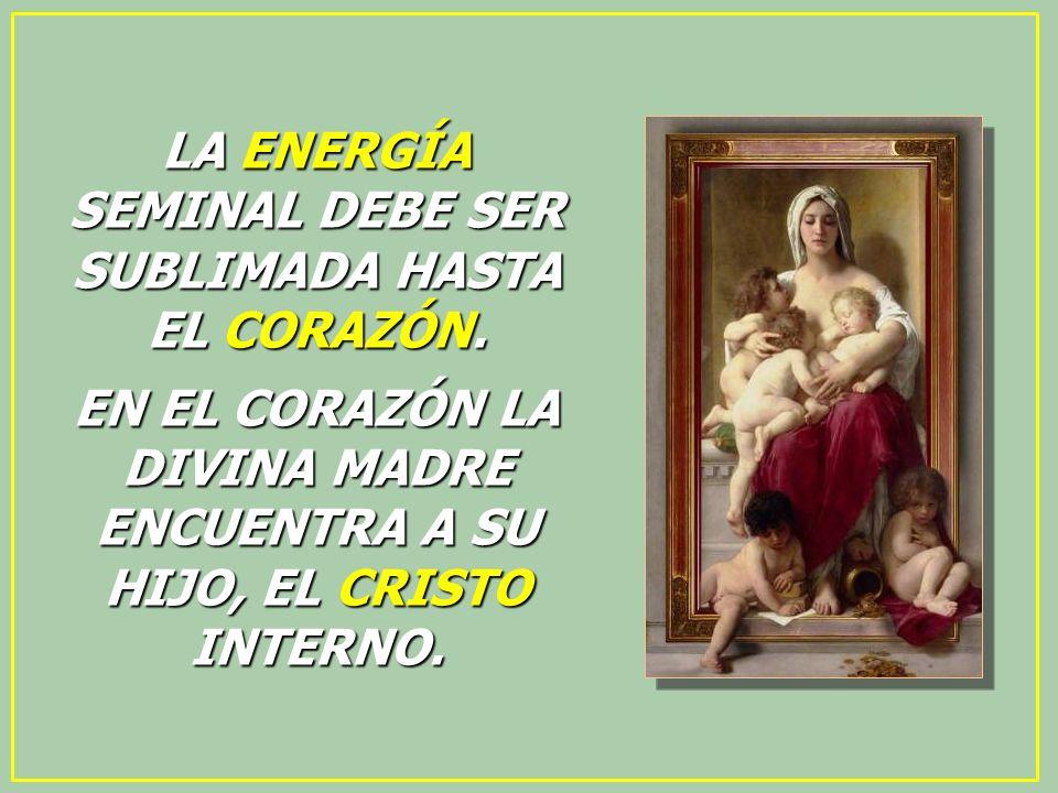 LA ENERGÍA SEMINAL DEBE SER SUBLIMADA HASTA EL CORAZÓN. EN EL CORAZÓN LA DIVINA MADRE ENCUENTRA A SU HIJO, EL CRISTO INTERNO.