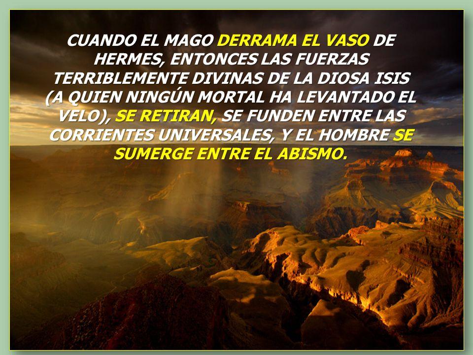 CUANDO EL MAGO DERRAMA EL VASO DE HERMES, ENTONCES LAS FUERZAS TERRIBLEMENTE DIVINAS DE LA DIOSA ISIS (A QUIEN NINGÚN MORTAL HA LEVANTADO EL VELO), SE