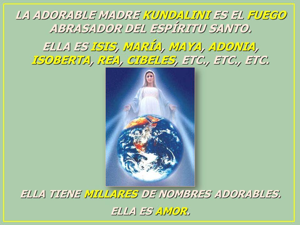 LA ADORABLE MADRE KUNDALINI ES EL FUEGO ABRASADOR DEL ESPÍRITU SANTO. ELLA ES ISIS, MARÍA, MAYA, ADONIA, ISOBERTA, REA, CIBELES, ETC., ETC., ETC. ELLA