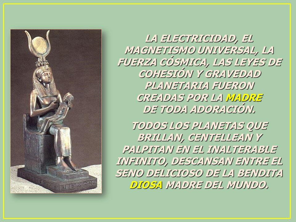LA ELECTRICIDAD, EL MAGNETISMO UNIVERSAL, LA FUERZA CÓSMICA, LAS LEYES DE COHESIÓN Y GRAVEDAD PLANETARIA FUERON CREADAS POR LA MADRE DE TODA ADORACIÓN