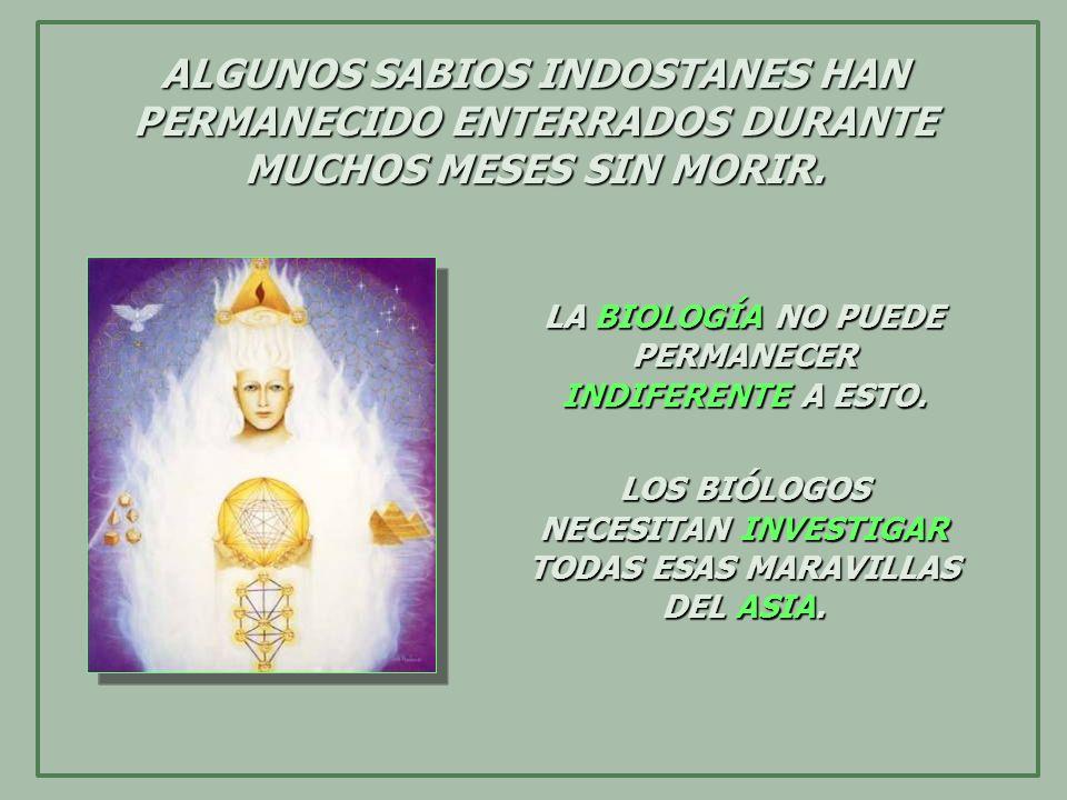 ALGUNOS SABIOS INDOSTANES HAN PERMANECIDO ENTERRADOS DURANTE MUCHOS MESES SIN MORIR. LA BIOLOGÍA NO PUEDE PERMANECER INDIFERENTE A ESTO. LOS BIÓLOGOS