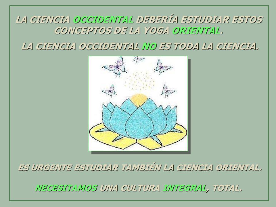 LA CIENCIA OCCIDENTAL DEBERÍA ESTUDIAR ESTOS CONCEPTOS DE LA YOGA ORIENTAL. LA CIENCIA OCCIDENTAL NO ES TODA LA CIENCIA. LA CIENCIA OCCIDENTAL NO ES T