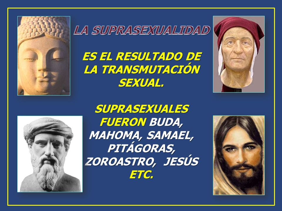 ES EL RESULTADO DE LA TRANSMUTACIÓN SEXUAL. SUPRASEXUALES FUERON BUDA, MAHOMA, SAMAEL, PITÁGORAS, ZOROASTRO, JESÚS ETC.