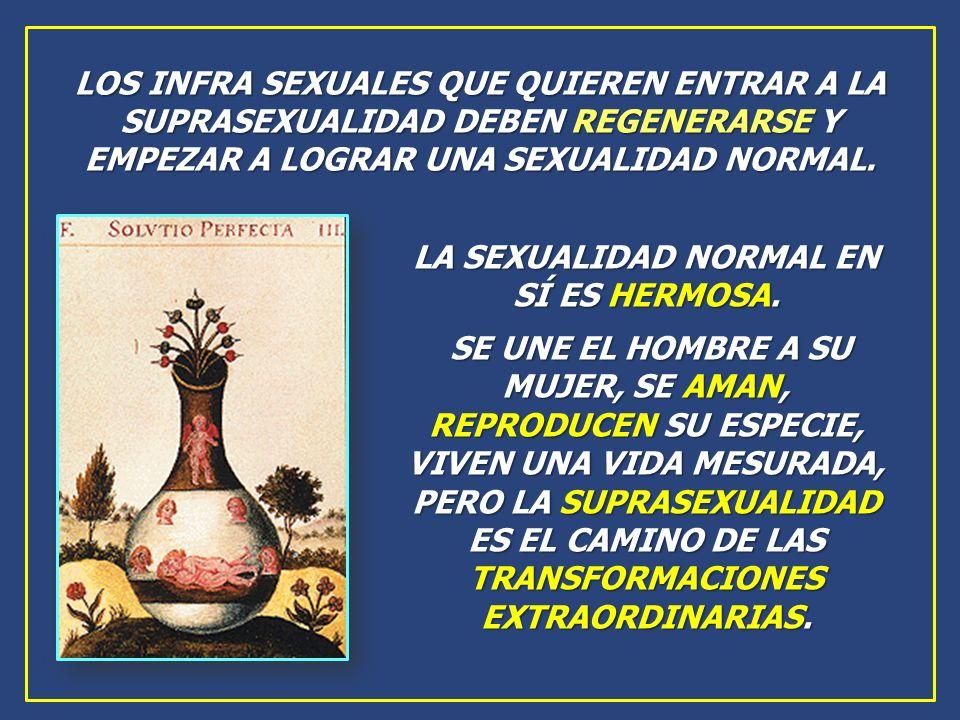 LA SEXUALIDAD NORMAL EN SÍ ES HERMOSA. SE UNE EL HOMBRE A SU MUJER, SE AMAN, REPRODUCEN SU ESPECIE, VIVEN UNA VIDA MESURADA, PERO LA SUPRASEXUALIDAD E
