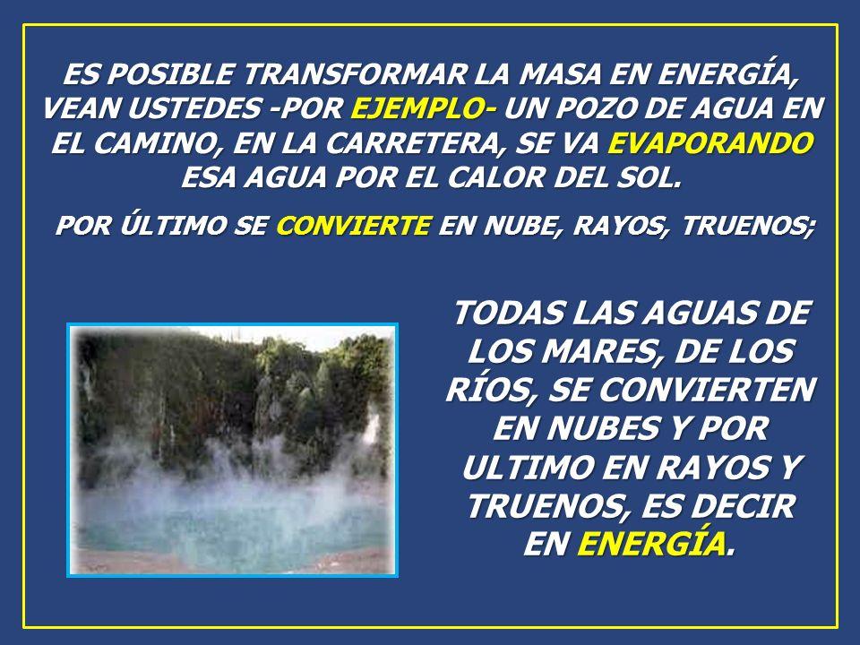 ES POSIBLE TRANSFORMAR LA MASA EN ENERGÍA, VEAN USTEDES -POR EJEMPLO- UN POZO DE AGUA EN EL CAMINO, EN LA CARRETERA, SE VA EVAPORANDO ESA AGUA POR EL