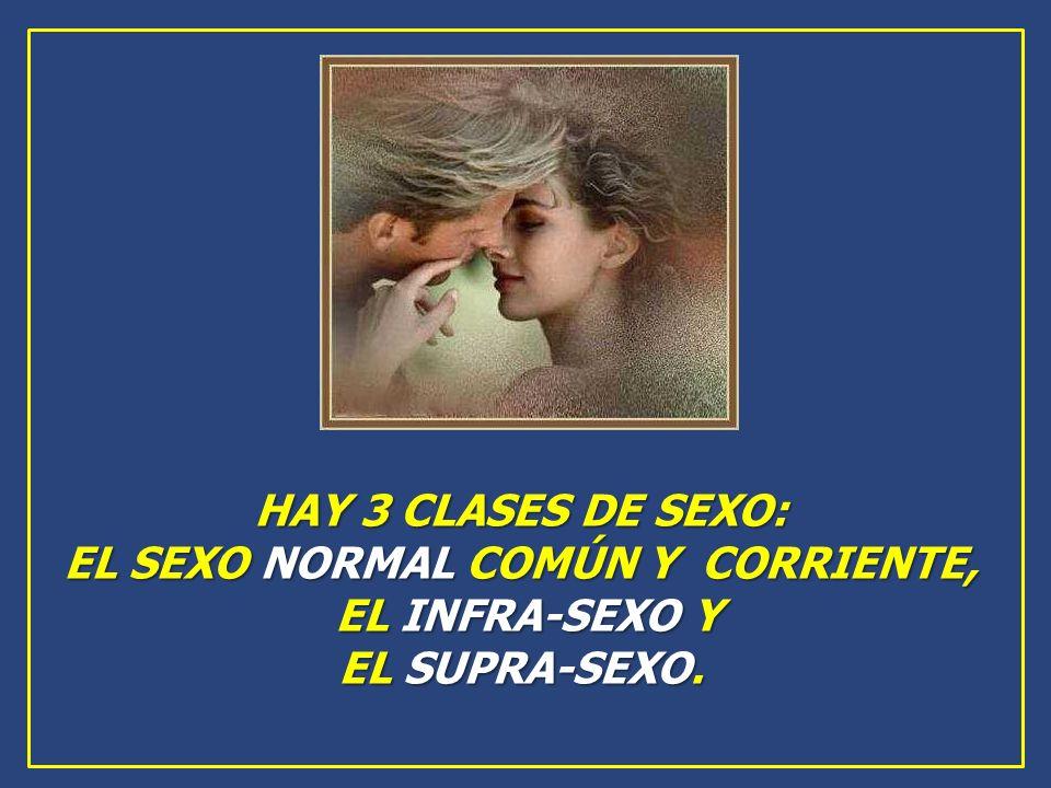 HAY 3 CLASES DE SEXO: EL SEXO NORMAL COMÚN Y CORRIENTE, EL INFRA-SEXO Y EL INFRA-SEXO Y EL SUPRA-SEXO.