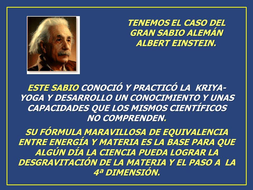 TENEMOS EL CASO DEL GRAN SABIO ALEMÁN ALBERT EINSTEIN. ESTE SABIO CONOCIÓ Y PRACTICÓ LA KRIYA- YOGA Y DESARROLLO UN CONOCIMIENTO Y UNAS CAPACIDADES QU
