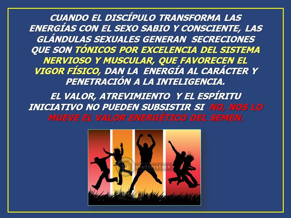 CUANDO EL DISCÍPULO TRANSFORMA LAS ENERGÍAS CON EL SEXO SABIO Y CONSCIENTE, LAS GLÁNDULAS SEXUALES GENERAN SECRECIONES QUE SON TÓNICOS POR EXCELENCIA