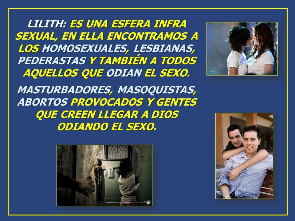 LILITH: ES UNA ESFERA INFRA SEXUAL, EN ELLA ENCONTRAMOS A LOS HOMOSEXUALES, LESBIANAS, PEDERASTAS Y TAMBIÉN A TODOS AQUELLOS QUE ODIAN EL SEXO. MASTUR