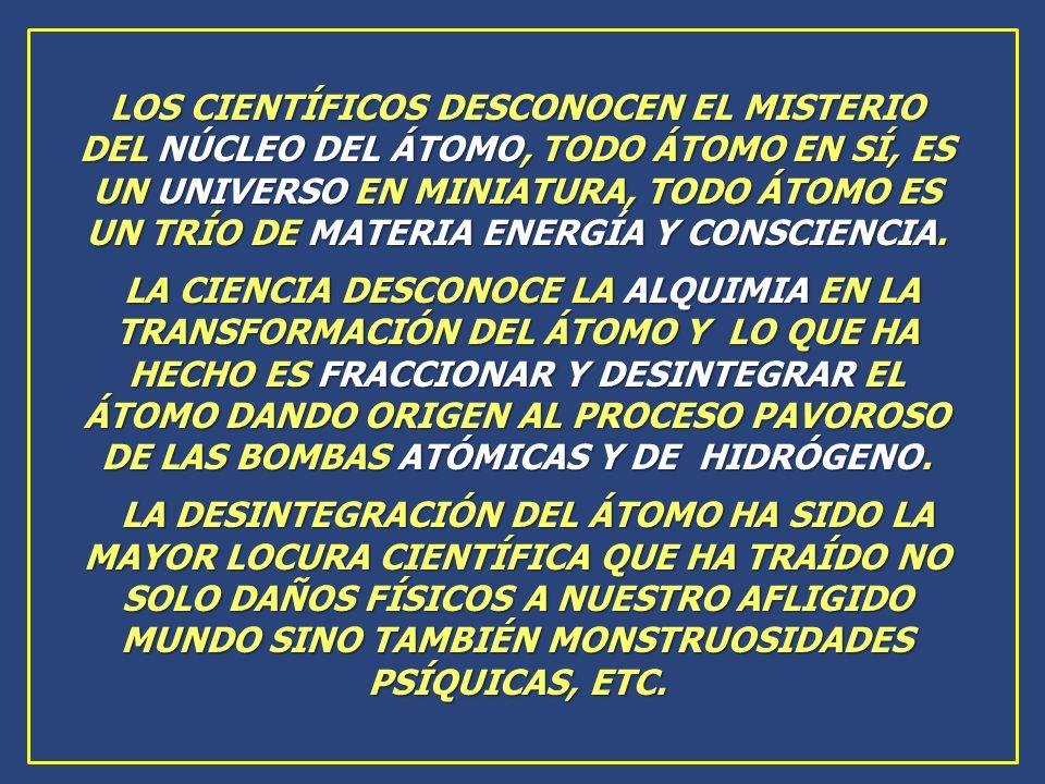 LOS CIENTÍFICOS DESCONOCEN EL MISTERIO DEL NÚCLEO DEL ÁTOMO, TODO ÁTOMO EN SÍ, ES UN UNIVERSO EN MINIATURA, TODO ÁTOMO ES UN TRÍO DE MATERIA ENERGÍA Y