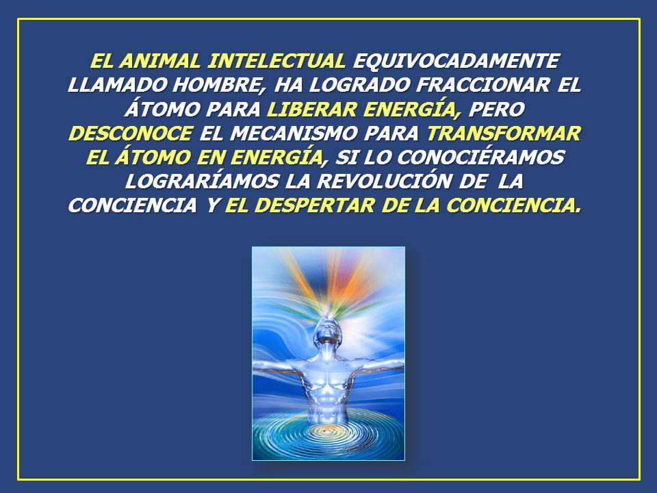 EL ANIMAL INTELECTUAL EQUIVOCADAMENTE LLAMADO HOMBRE, HA LOGRADO FRACCIONAR EL ÁTOMO PARA LIBERAR ENERGÍA, PERO DESCONOCE EL MECANISMO PARA TRANSFORMA