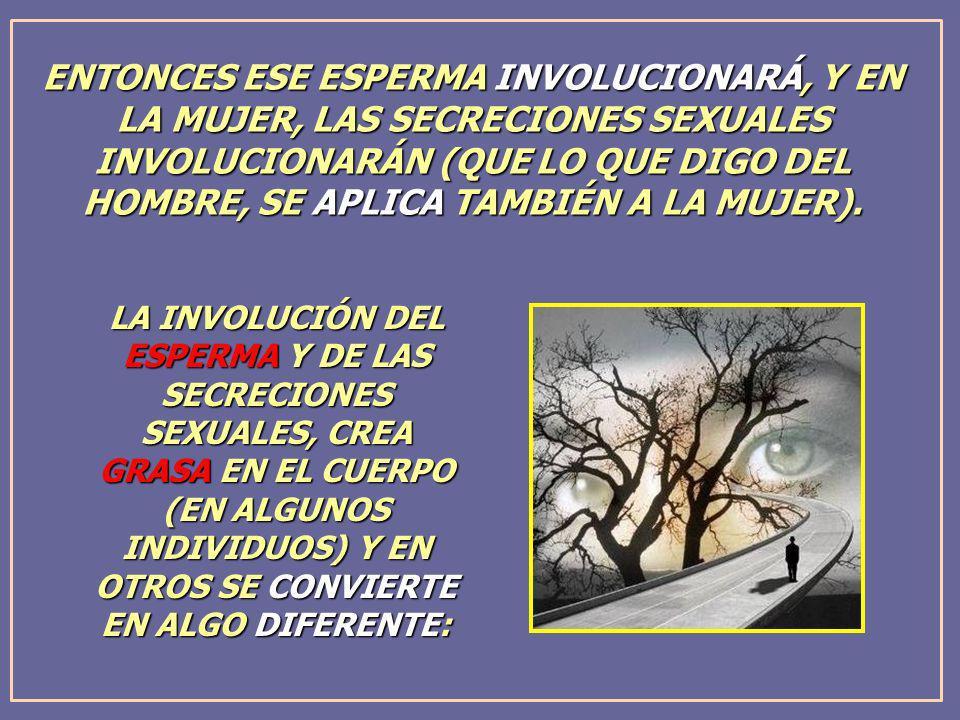 LA INVOLUCIÓN DEL ESPERMA Y DE LAS SECRECIONES SEXUALES, CREA GRASA EN EL CUERPO (EN ALGUNOS INDIVIDUOS) Y EN OTROS SE CONVIERTE EN ALGO DIFERENTE: EN