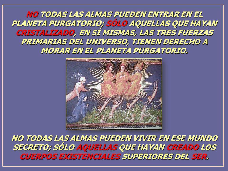 NO TODAS LAS ALMAS PUEDEN ENTRAR EN EL PLANETA PURGATORIO; SÓLO AQUELLAS QUE HAYAN CRISTALIZADO, EN SÍ MISMAS, LAS TRES FUERZAS PRIMARIAS DEL UNIVERSO