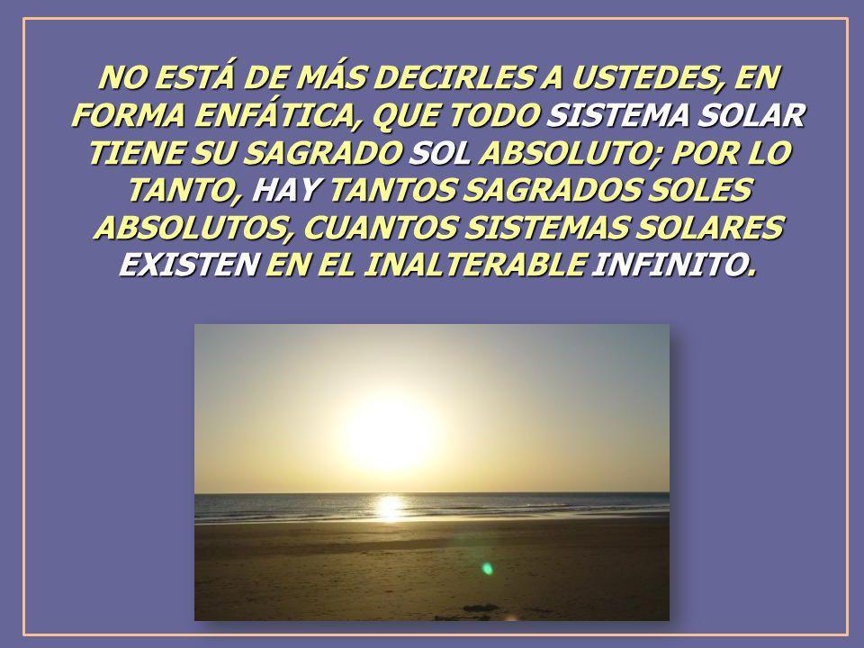 NO ESTÁ DE MÁS DECIRLES A USTEDES, EN FORMA ENFÁTICA, QUE TODO SISTEMA SOLAR TIENE SU SAGRADO SOL ABSOLUTO; POR LO TANTO, HAY TANTOS SAGRADOS SOLES AB