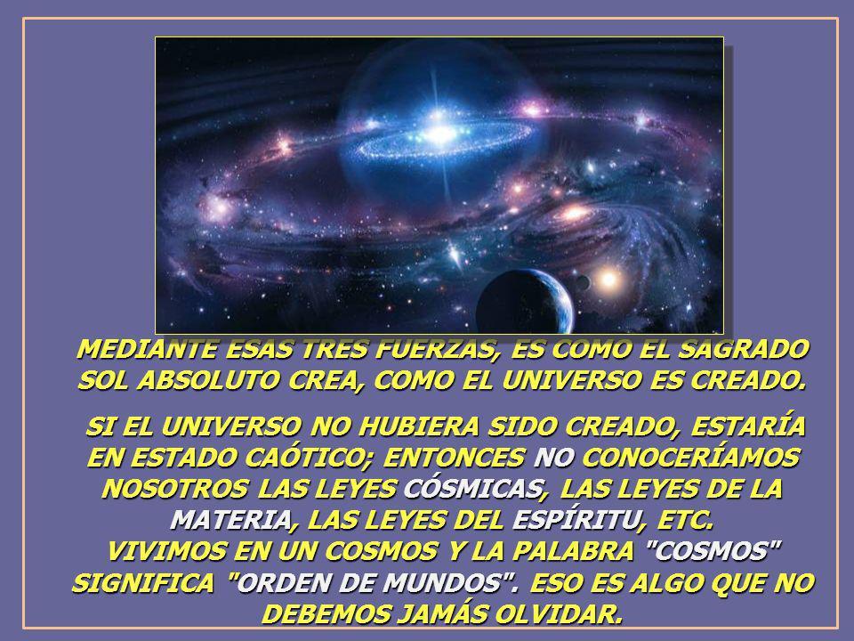 MEDIANTE ESAS TRES FUERZAS, ES COMO EL SAGRADO SOL ABSOLUTO CREA, COMO EL UNIVERSO ES CREADO. SI EL UNIVERSO NO HUBIERA SIDO CREADO, ESTARÍA EN ESTADO