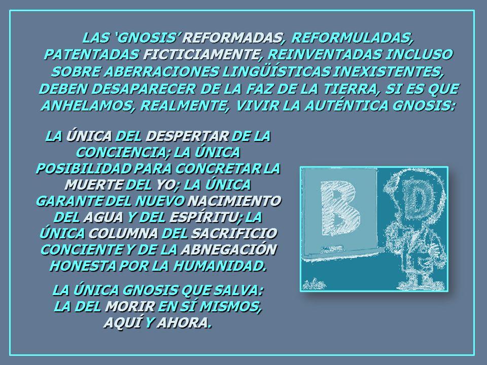 LAS GNOSIS REFORMADAS, REFORMULADAS, PATENTADAS FICTICIAMENTE, REINVENTADAS INCLUSO SOBRE ABERRACIONES LINGÜÍSTICAS INEXISTENTES, DEBEN DESAPARECER DE LA FAZ DE LA TIERRA, SI ES QUE ANHELAMOS, REALMENTE, VIVIR LA AUTÉNTICA GNOSIS: LA ÚNICA DEL DESPERTAR DE LA CONCIENCIA; LA ÚNICA POSIBILIDAD PARA CONCRETAR LA MUERTE DEL YO; LA ÚNICA GARANTE DEL NUEVO NACIMIENTO DEL AGUA Y DEL ESPÍRITU; LA ÚNICA COLUMNA DEL SACRIFICIO CONCIENTE Y DE LA ABNEGACIÓN HONESTA POR LA HUMANIDAD.