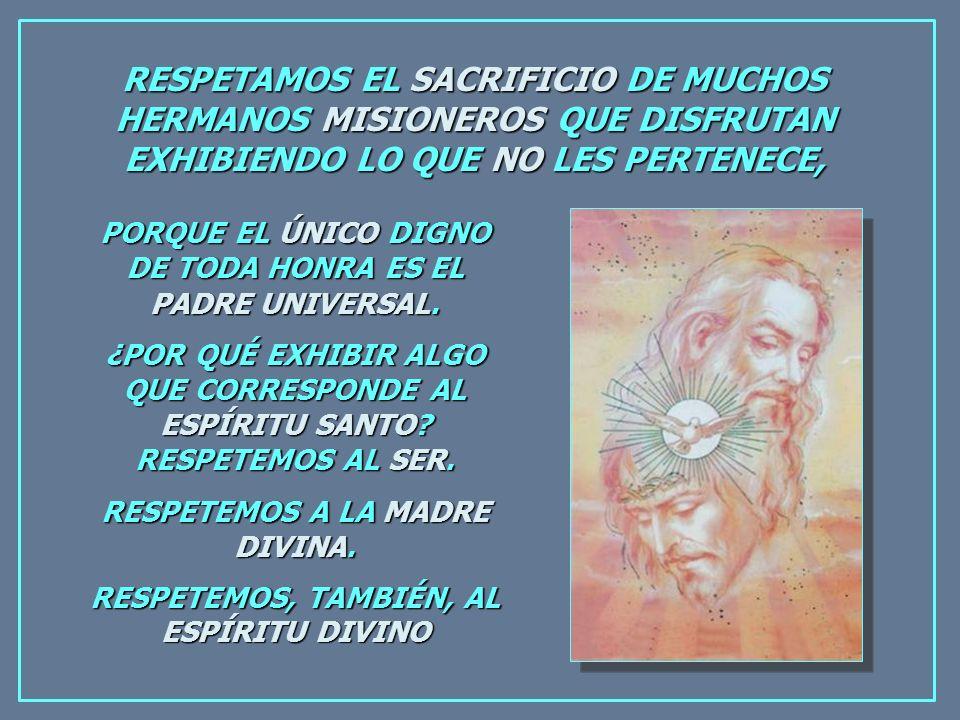 RESPETAMOS EL SACRIFICIO DE MUCHOS HERMANOS MISIONEROS QUE DISFRUTAN EXHIBIENDO LO QUE NO LES PERTENECE, PORQUE EL ÚNICO DIGNO DE TODA HONRA ES EL PADRE UNIVERSAL.