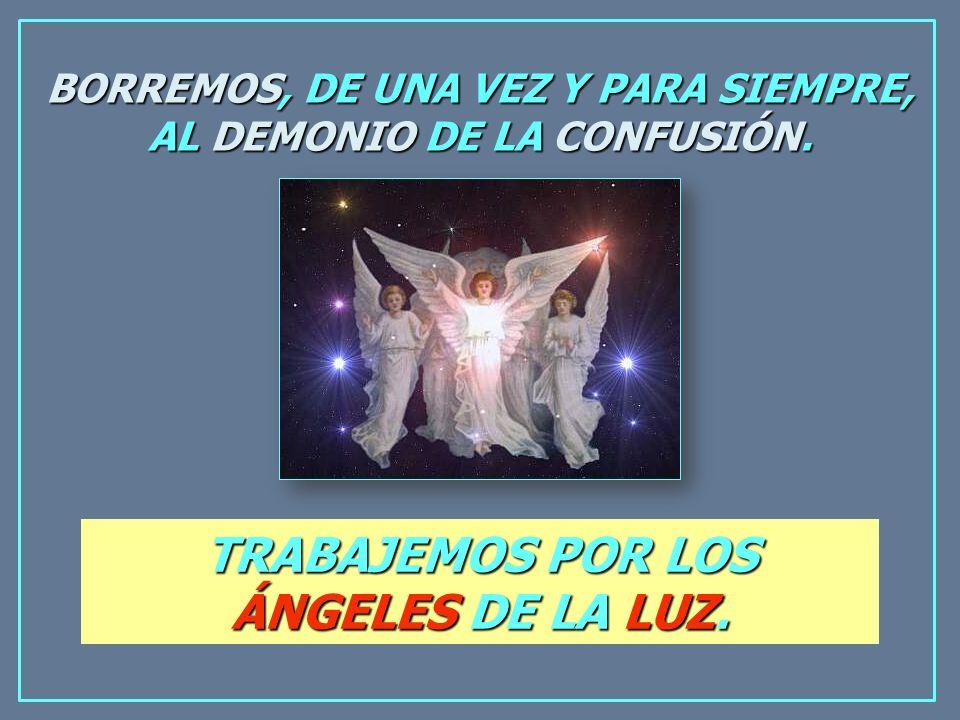 BORREMOS, DE UNA VEZ Y PARA SIEMPRE, AL DEMONIO DE LA CONFUSIÓN. TRABAJEMOS POR LOS ÁNGELES DE LA LUZ.