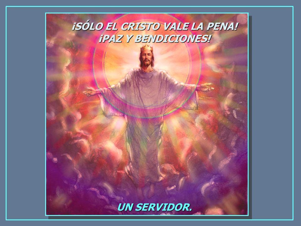 ¡SÓLO EL CRISTO VALE LA PENA! ¡PAZ Y BENDICIONES! UN SERVIDOR.