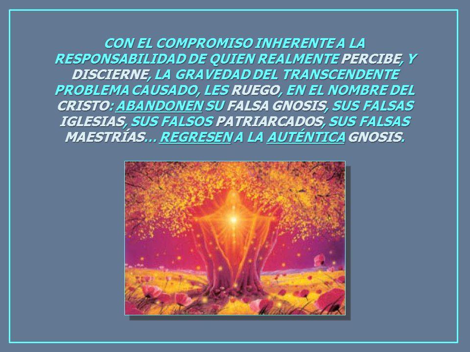 CON EL COMPROMISO INHERENTE A LA RESPONSABILIDAD DE QUIEN REALMENTE PERCIBE, Y DISCIERNE, LA GRAVEDAD DEL TRANSCENDENTE PROBLEMA CAUSADO, LES RUEGO, EN EL NOMBRE DEL CRISTO: ABANDONEN SU FALSA GNOSIS, SUS FALSAS IGLESIAS, SUS FALSOS PATRIARCADOS, SUS FALSAS MAESTRÍAS… REGRESEN A LA AUTÉNTICA GNOSIS.