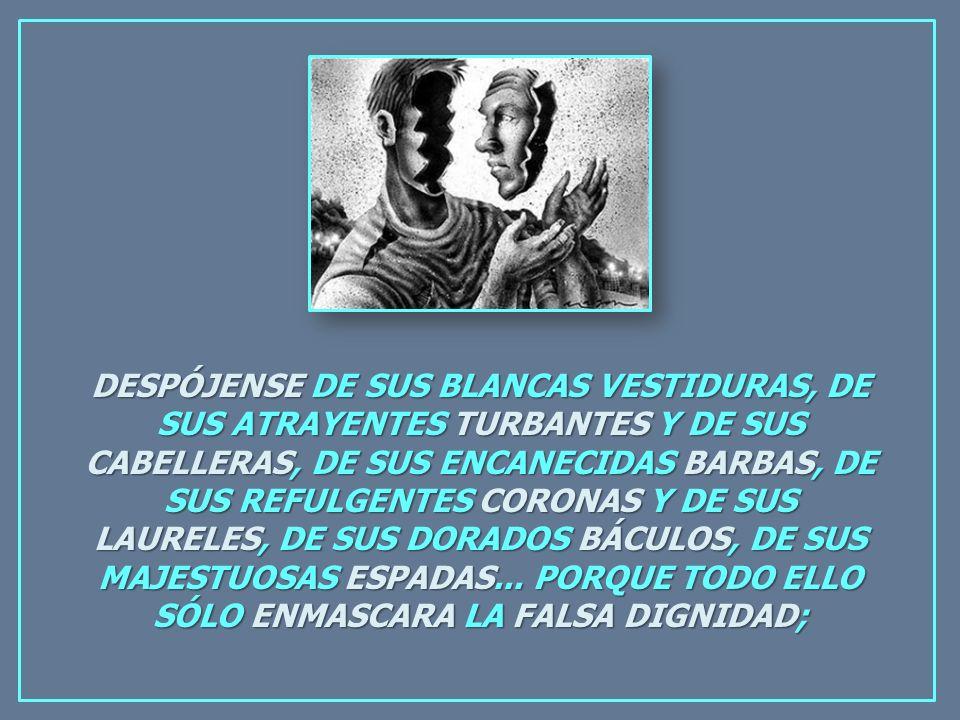 DESPÓJENSE DE SUS BLANCAS VESTIDURAS, DE SUS ATRAYENTES TURBANTES Y DE SUS CABELLERAS, DE SUS ENCANECIDAS BARBAS, DE SUS REFULGENTES CORONAS Y DE SUS LAURELES, DE SUS DORADOS BÁCULOS, DE SUS MAJESTUOSAS ESPADAS...