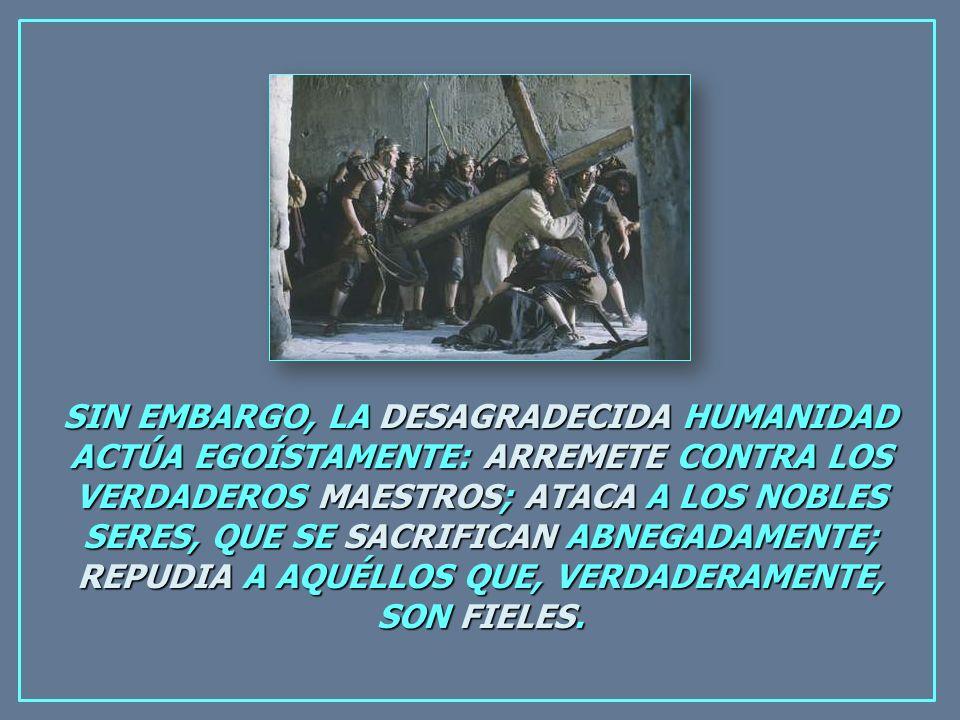 SIN EMBARGO, LA DESAGRADECIDA HUMANIDAD ACTÚA EGOÍSTAMENTE: ARREMETE CONTRA LOS VERDADEROS MAESTROS; ATACA A LOS NOBLES SERES, QUE SE SACRIFICAN ABNEGADAMENTE; REPUDIA A AQUÉLLOS QUE, VERDADERAMENTE, SON FIELES.