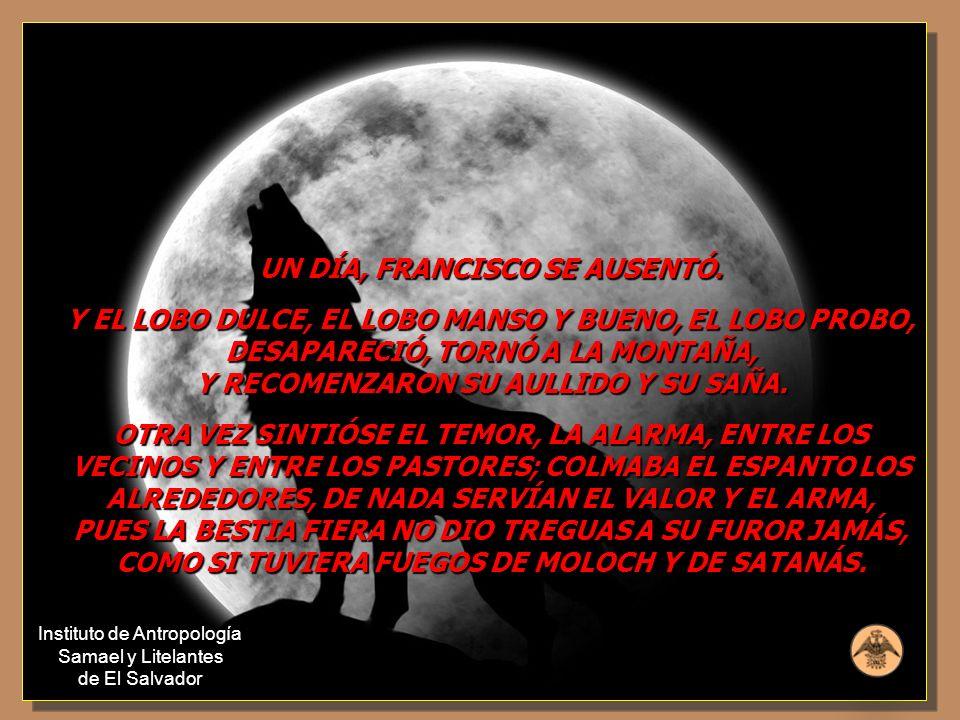 UN DÍA, FRANCISCO SE AUSENTÓ. Y EL LOBO DULCE, EL LOBO MANSO Y BUENO, EL LOBO PROBO, DESAPARECIÓ, TORNÓ A LA MONTAÑA, Y RECOMENZARON SU AULLIDO Y SU S