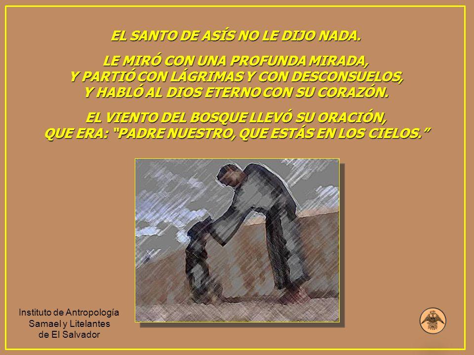 EL SANTO DE ASÍS NO LE DIJO NADA. LE MIRÓ CON UNA PROFUNDA MIRADA, Y PARTIÓ CON LÁGRIMAS Y CON DESCONSUELOS, Y HABLÓ AL DIOS ETERNO CON SU CORAZÓN. EL