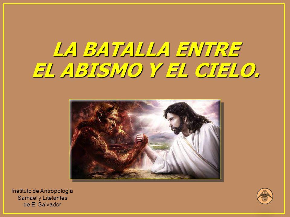 LA BATALLA ENTRE EL ABISMO Y EL CIELO. Instituto de Antropología Samael y Litelantes de El Salvador