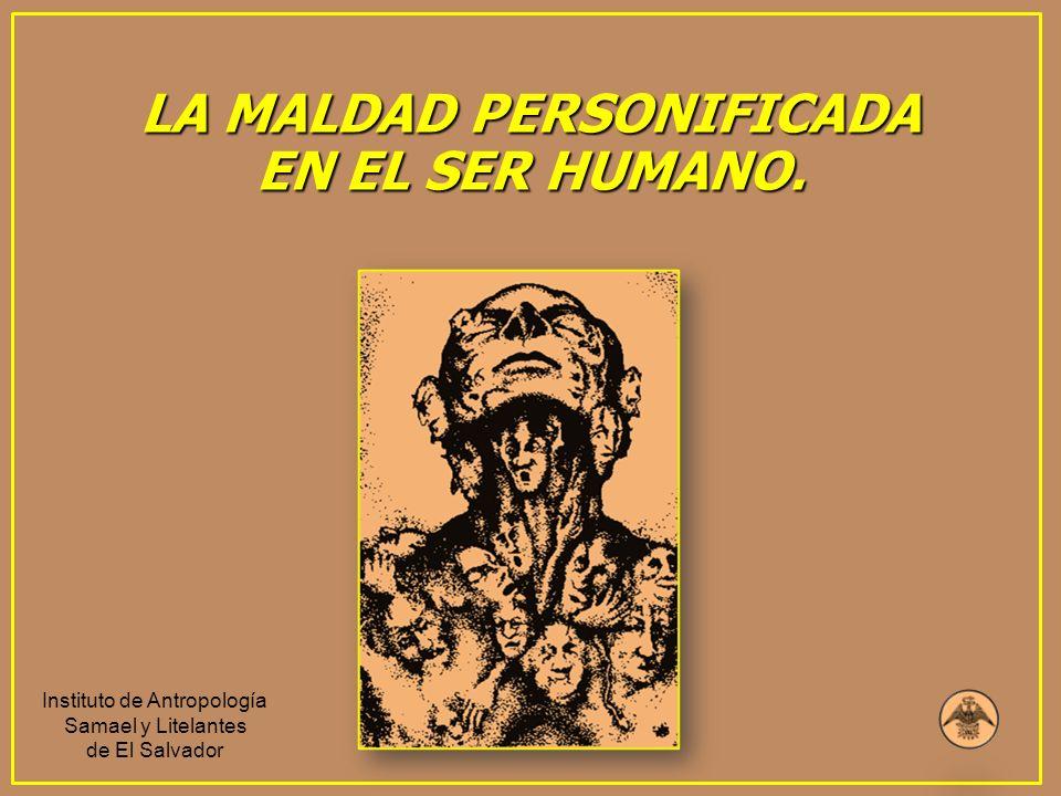 LA MALDAD PERSONIFICADA EN EL SER HUMANO. Instituto de Antropología Samael y Litelantes de El Salvador