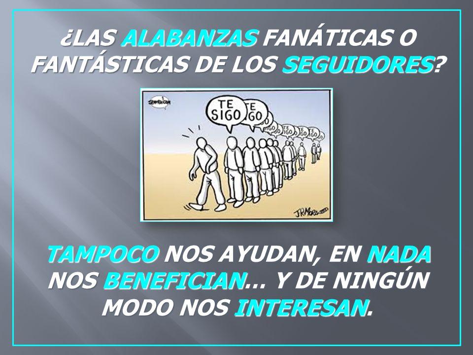 ¿LAS ALABANZAS FANÁTICAS O FANTÁSTICAS DE LOS SEGUIDORES.