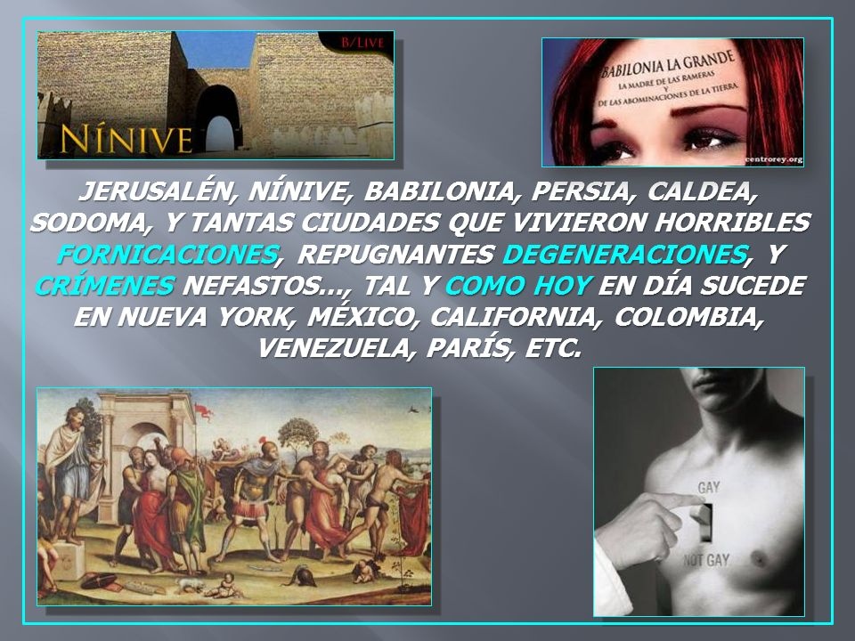 JERUSALÉN, NÍNIVE, BABILONIA, PERSIA, CALDEA, SODOMA, Y TANTAS CIUDADES QUE VIVIERON HORRIBLES FORNICACIONES, REPUGNANTES DEGENERACIONES, Y CRÍMENES NEFASTOS…, TAL Y COMO HOY EN DÍA SUCEDE EN NUEVA YORK, MÉXICO, CALIFORNIA, COLOMBIA, VENEZUELA, PARÍS, ETC.