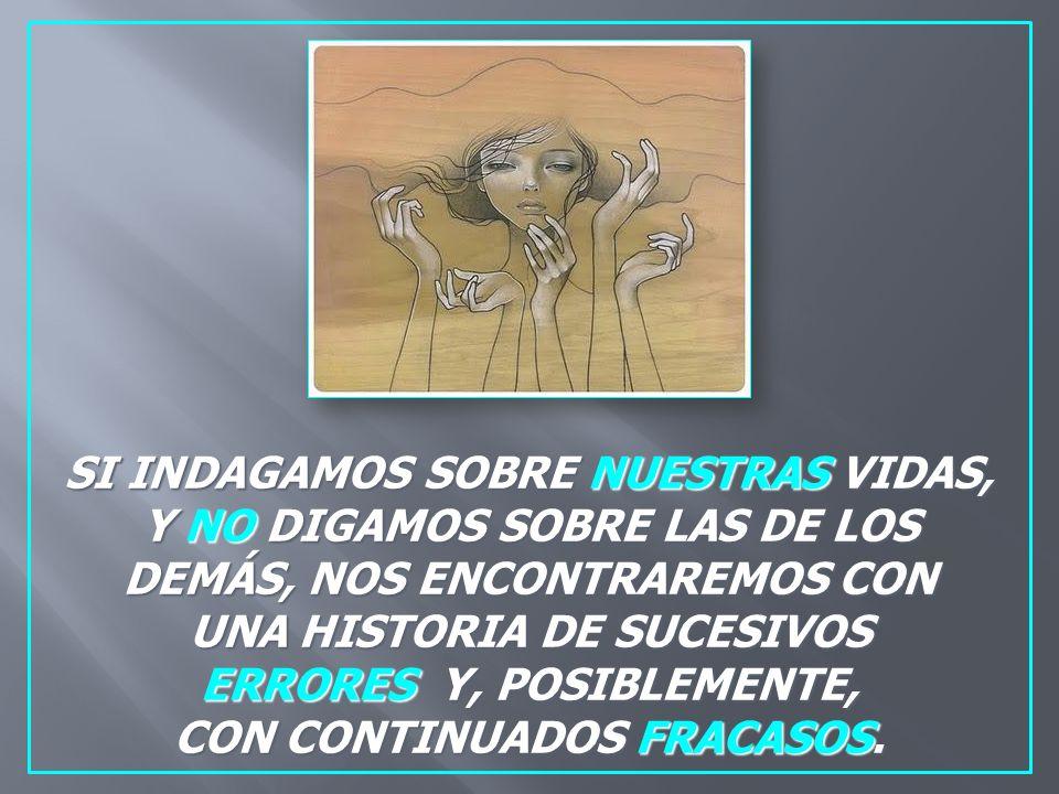 SI INDAGAMOS SOBRE NUESTRAS VIDAS, Y NO DIGAMOS SOBRE LAS DE LOS DEMÁS, NOS ENCONTRAREMOS CON UNA HISTORIA DE SUCESIVOS ERRORES Y, POSIBLEMENTE, CON CONTINUADOS FRACASOS.