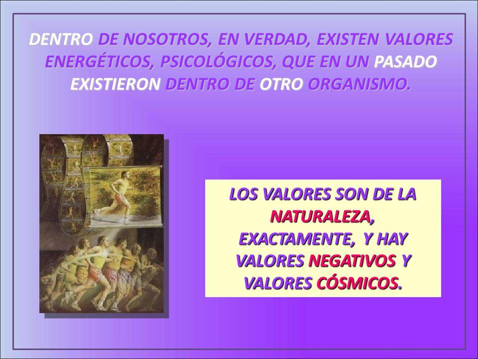 DENTRO DE NOSOTROS, EN VERDAD, EXISTEN VALORES ENERGÉTICOS, PSICOLÓGICOS, QUE EN UN PASADO EXISTIERON DENTRO DE OTRO ORGANISMO. LOS VALORES SON DE LA