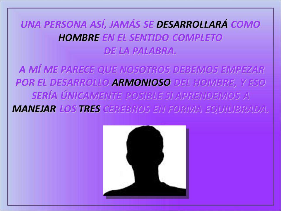 UNA PERSONA ASÍ, JAMÁS SE DESARROLLARÁ COMO HOMBRE EN EL SENTIDO COMPLETO DE LA PALABRA. A MÍ ME PARECE QUE NOSOTROS DEBEMOS EMPEZAR POR EL DESARROLLO