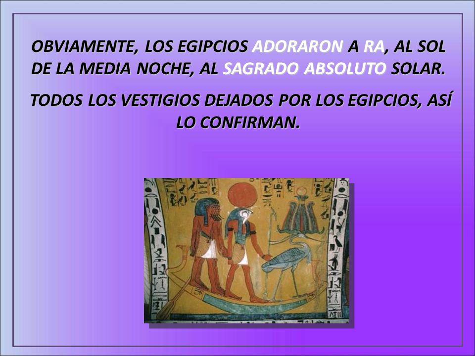 OBVIAMENTE, LOS EGIPCIOS ADORARON A RA, AL SOL DE LA MEDIA NOCHE, AL SAGRADO ABSOLUTO SOLAR. TODOS LOS VESTIGIOS DEJADOS POR LOS EGIPCIOS, ASÍ LO CONF