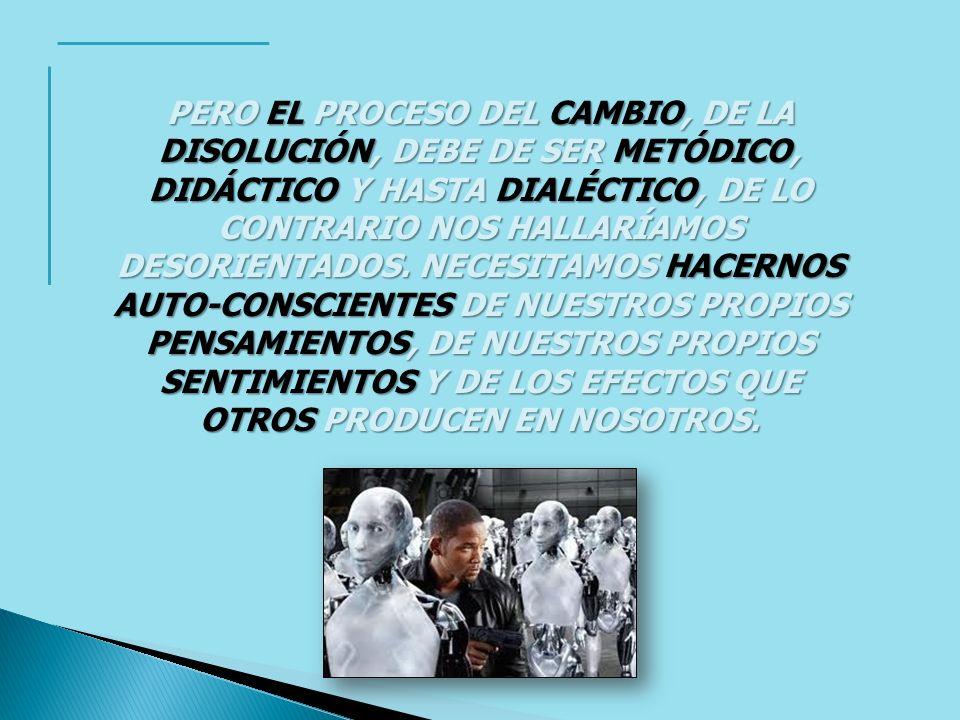 PERO EL PROCESO DEL CAMBIO, DE LA DISOLUCIÓN, DEBE DE SER METÓDICO, DIDÁCTICO Y HASTA DIALÉCTICO, DE LO CONTRARIO NOS HALLARÍAMOS DESORIENTADOS. NECES