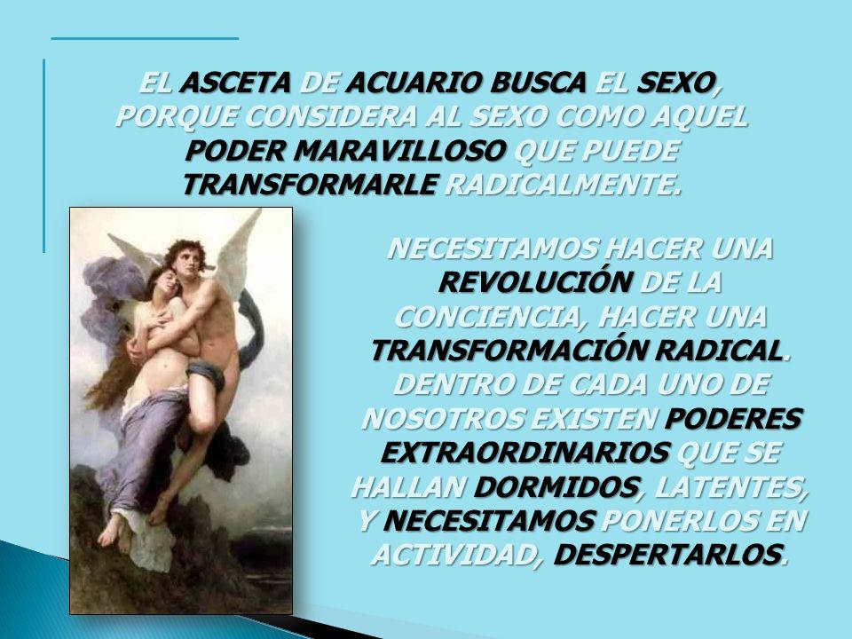 EL ASCETA DE ACUARIO BUSCA EL SEXO, PORQUE CONSIDERA AL SEXO COMO AQUEL PODER MARAVILLOSO QUE PUEDE TRANSFORMARLE RADICALMENTE. NECESITAMOS HACER UNA