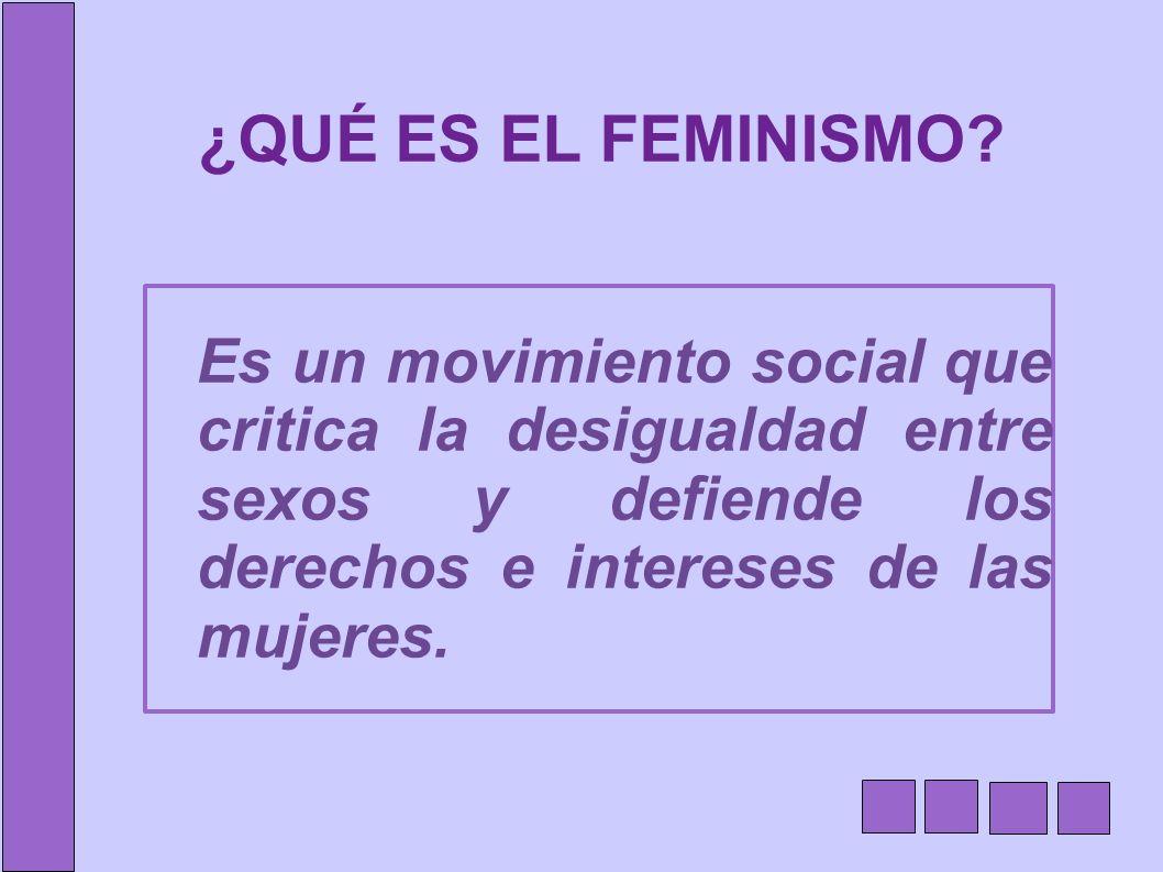 ¿QUÉ ES EL FEMINISMO? Es un movimiento social que critica la desigualdad entre sexos y defiende los derechos e intereses de las mujeres.